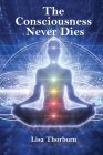 The Consciousness Never Dies: The Evidence That Our Consciousness Lives On When We Die Cover Image