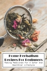 Home Herbalism Recipes For Beginners Making Medicines For A Safer And Healthier Lifestyle: Herbal Medicine Resources Cover Image
