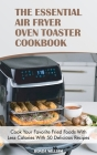 The Essential Air Fryer Oven Toaster Cookbook: Cook Your Favorite Fried Foods With Less Calories With 50 Delicious Recipes Cover Image