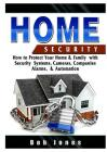 Home Security Guide: How to Protect Your Home & Family with Security Systems, Cameras, Companies, Alarms, & Automation Cover Image
