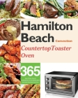 Hamilton Beach Convection Countertop Toaster Oven Cookbook for Beginners: 365 Days of Crispy, Easy and Healthy Recipes for Your Hamilton Beach Convect Cover Image