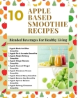 10 Apple Based Smoothie Recipes - Blended Beverages For Healthy Living - Mint Green Light Brown Modern Stylish Cover Cover Image