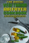 The Basic Vegetarian Air Fryer Cookbook: Easy & Savory Vegetarian Recipes for Beginners and Advanced Users. Easier, Healthier, and Crispier Food By Ai Cover Image