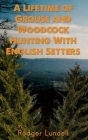 A Lifetime of Grouse and Woodcock Hunting with English Setters Cover Image