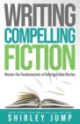 Writing Compelling Fiction: Master the Fundamentals of Unforgettable Stories Cover Image