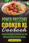 Power Pressure Cooker XL Cookbook: Step By Step Guide For Healthy, Easy And Delicious Electric Pressure Recipes Cover Image