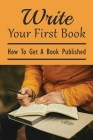 Write Your First Book: How To Get A Book Published: How To Publish A Book And Get Paid Cover Image