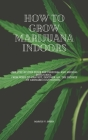 How to Grow Marijuana Indoors: The Step-By-Step Guide for Personal And Medical Marijuana. From Seeds to Harvest, discover all the Secrets of Cannabis Cover Image