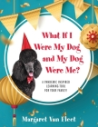 What If I Were My Dog and My Dog Were Me? A Pandemic Inspired Learning Tool for Your Family! Cover Image