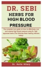 Dr. Sebi Herbs For High Blood Pressure: The Complete Cure Guide On How To Effectively Cure And Reverse High Blood Pressure Using Dr. Sebi Approved Her Cover Image