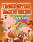 Thanksgiving Magical Unicorn Coloring Book for Kids Ages 6-8: A Magical Thanksgiving Unicorn Coloring Activity Book For Girls And Anyone Who Loves Uni Cover Image