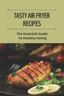 Tasty Air Fryer Recipes: The Essential Guide To Healthy Eating: Air Fryer Cookbook Cover Image