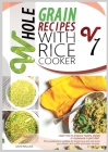 Whole Grain Recipes with Rice Cooker Vol.1: Learn How to Prepare Healthy Dishes to Implement Your Diet! This Cookbook Is Suitable for Beginners and Wi Cover Image