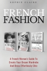 French Fashion: A French Woman's Guide To Create Your Dream Wardrobe And Dress Effortlessly Chic Cover Image