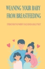 Weaning Your Baby From Breastfeeding: Strengthen The Parent-Child Bond & Build Trust: How To Start Weaning From Breastfeeding Cover Image