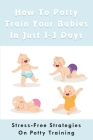 How To Potty Train Your Babies In Just 1-3 Days: Stress-Free Strategies On Potty Training: Potty Training For Toddlers Cover Image