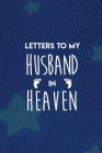 Grief: Letters To My Husband In Heaven: grief journal for women, grief remembrance notebook for loss of Husband, grief journa Cover Image
