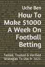 How To Make $1000 A Week On Football Betting: Tested, Trusted & Verified Strategies To Use In 2021 Cover Image
