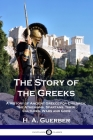 The Story of the Greeks: A History of Ancient Greece for Children; the Athenians, Spartans, their Cultures, Wars and Gods Cover Image