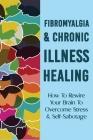 Fibromyalgia & Chronic Illness Healing: How To Rewire Your Brain To Overcome Stress & Self-Sabotage: Fibromyalgia And Anxiety Cover Image