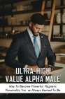 Ultra-High Value Alpha Male: Way To Become Powerful, Magnetic Personality You've Always Wanted To Be: Ways To Cultivate The Alpha Personality For S Cover Image