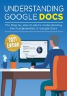Understanding Google Docs: The Step-by-step Guide to Understanding the Fundamentals of Google Docs (Google Apps #1) Cover Image