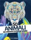 50 Animali da colorare con Mandala: Libro antistress da colorare per adulti - 50 Animal Mandalas - Adult Coloring Book (Italian version) Cover Image