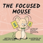 The Focused Mouse: A Children's Book About Defeating Distractions, Practicing Focus, and Reaching Your Goals Cover Image