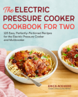 The Electric Pressure Cooker Cookbook for Two: 125 Easy, Perfectly-Portioned Recipes for Your Electric Pressure Cooker and Multicooker Cover Image