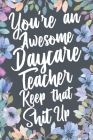 You're An Awesome Daycare Teacher Keep That Shit Up: Funny Joke Appreciation & Encouragement Gift Idea for Daycare Teachers. Thank You Gag Notebook Jo Cover Image