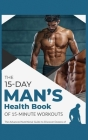 The 15-Day Men's Health Book of 15-Minute Workouts: The Advanced Nutritional Guide to Discover Dozens of Recipes and Exercises to Fortify Muscle Tissu Cover Image