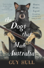 The Dogs That Made Australia: The Story of the Dogs That Brought about Australia's Transformation from Starving Colony to Pastoral Powerhouse Cover Image