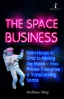 The Space Business: From Hotels in Orbit to Mining the Moon - How Private Enterprise Is Transforming Space Cover Image