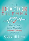 The Doctor Dilemma: How to Quit Being Miserable Without Quitting Medicine Cover Image