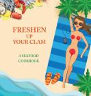 Freshen Up Your Clam - A Seafood Cookbook: An Inappropriate Gag Goodie for Women on the Naughty List - Funny Christmas Cookbook with Delicious Seafood Cover Image