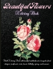 Beautiful Flowers Coloring Book: Amazing Flowers Coloring Book For Adult, Girls And Teens, creative art with 100 inspiring floral designs. Cover Image