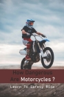 How Dangerous Are Motorcycles?: Learn To Safety Ride: Advantages Of Motorcycle Cover Image