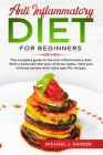 Anti Inflammatory Diet For Beginners: The Complete Guide to the Anti-Inflammatory Diet. With a Balanced Diet Plan of Tree Weeks. Heal Your Immune Syst Cover Image