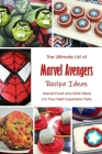 The Ultimate List of Marvel Avengers Recipe Ideas: Marvel Food And Drink Ideas For Your Next Superhero Party: Marvel Cookbook Cover Image