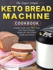 The Super Simple Keto Bread Machine Cookbook: Complete Guide with 365 Tasty Keto Bread Machine Recipes for Your Whole Family and Friends Cover Image
