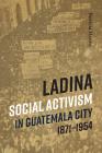 Ladina Social Activism in Guatemala City, 1871-1954 Cover Image