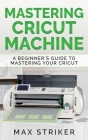 Mastering Cricut Machine: A Beginner's Guide to Mastering Your Cricut Cover Image
