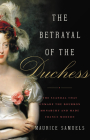The Betrayal of the Duchess: The Scandal That Unmade the Bourbon Monarchy and Made France Modern Cover Image