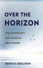 Over the Horizon: Time, Uncertainty, and the Rise of Great Powers Cover Image