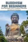 Buddhism for Beginners: Plain and Simple Guide to Buddhist Philosophy Including Zen Teachings: Zen Buddhism Beliefs Cover Image