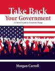 Take Back your Government: A Citizen's Guide to Grassroots Change Cover Image