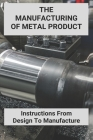 The Manufacturing Of Metal Product: Instructions From Design To Manufacture: Product Management Mental Models Cover Image