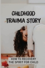 Childhood Trauma Story: How To Recovery The Spirit For Child: Recovery Young Wound Cover Image