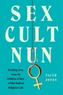 Sex Cult Nun: Breaking Away from the Children of God, a Wild, Radical Religious Cult Cover Image