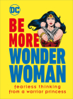 Be More Wonder Woman: Fearless thinking from a warrior princess Cover Image